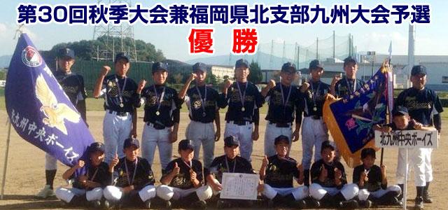 第30回秋季大会兼福岡県北支部九州大会予選 北九州中央ボーイズ 優勝
